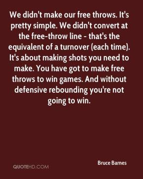Bruce Barnes - We didn't make our free throws. It's pretty simple. We didn't convert at the free-throw line - that's the equivalent of a turnover (each time). It's about making shots you need to make. You have got to make free throws to win games. And without defensive rebounding you're not going to win.