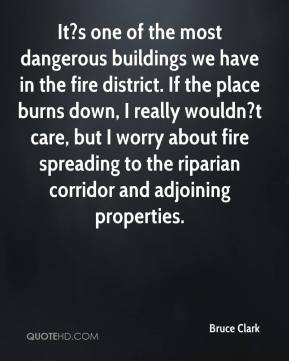 Bruce Clark - It?s one of the most dangerous buildings we have in the fire district. If the place burns down, I really wouldn?t care, but I worry about fire spreading to the riparian corridor and adjoining properties.