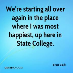 Bruce Clark - We're starting all over again in the place where I was most happiest, up here in State College.