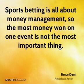 Bruce Dern - Sports betting is all about money management, so the most money won on one event is not the most important thing.