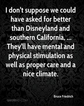 Bruce Friedrich - I don't suppose we could have asked for better than Disneyland and southern California, ... They'll have mental and physical stimulation as well as proper care and a nice climate.