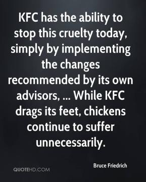 Bruce Friedrich - KFC has the ability to stop this cruelty today, simply by implementing the changes recommended by its own advisors, ... While KFC drags its feet, chickens continue to suffer unnecessarily.