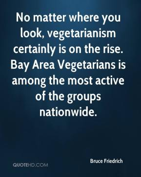 Bruce Friedrich - No matter where you look, vegetarianism certainly is on the rise. Bay Area Vegetarians is among the most active of the groups nationwide.