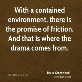 Bruce Greenwood - With a contained environment, there is the promise of friction. And that is where the drama comes from.
