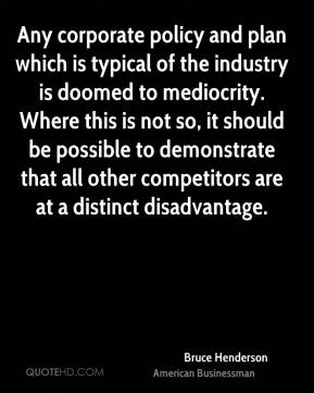 Bruce Henderson - Any corporate policy and plan which is typical of the industry is doomed to mediocrity. Where this is not so, it should be possible to demonstrate that all other competitors are at a distinct disadvantage.