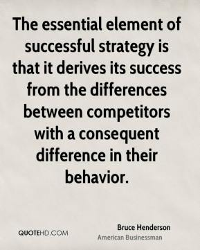 Bruce Henderson - The essential element of successful strategy is that it derives its success from the differences between competitors with a consequent difference in their behavior.