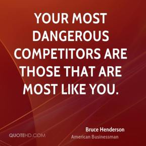 Bruce Henderson - Your most dangerous competitors are those that are most like you.
