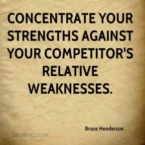 Bruce Henderson - Concentrate your strengths against your competitor's relative weaknesses.