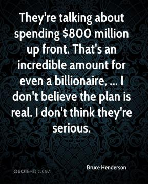 Bruce Henderson - They're talking about spending $800 million up front. That's an incredible amount for even a billionaire, ... I don't believe the plan is real. I don't think they're serious.
