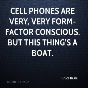 Bruce Kasrel - Cell phones are very, very form-factor conscious. But this thing's a boat.