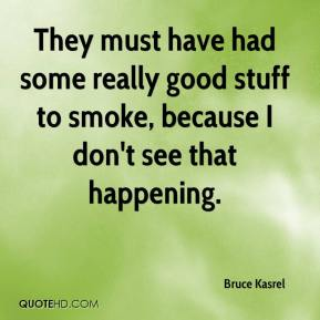 Bruce Kasrel - They must have had some really good stuff to smoke, because I don't see that happening.