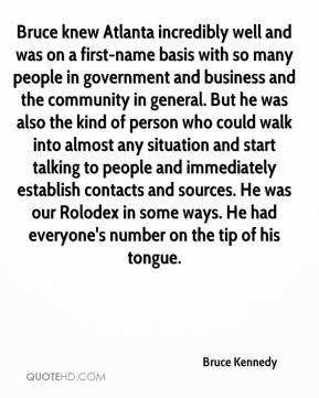 Bruce knew Atlanta incredibly well and was on a first-name basis with so many people in government and business and the community in general. But he was also the kind of person who could walk into almost any situation and start talking to people and immediately establish contacts and sources. He was our Rolodex in some ways. He had everyone's number on the tip of his tongue.