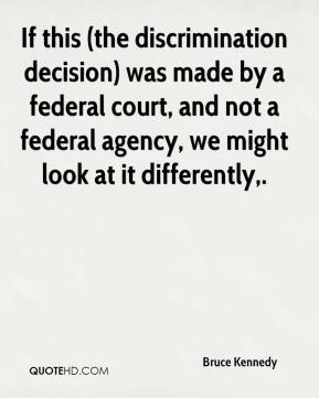 If this (the discrimination decision) was made by a federal court, and not a federal agency, we might look at it differently.