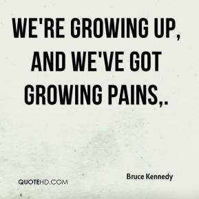 Bruce Kennedy - We're growing up, and we've got growing pains.
