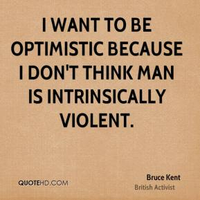 I want to be optimistic because I don't think man is intrinsically violent.
