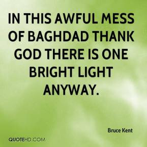 Bruce Kent - In this awful mess of Baghdad thank God there is one bright light anyway.