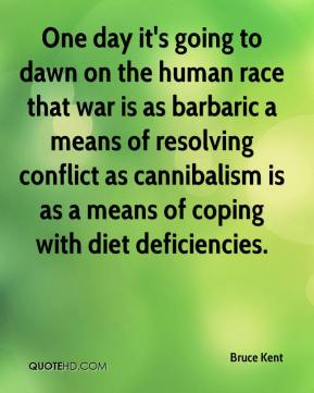 Bruce Kent - One day it's going to dawn on the human race that war is as barbaric a means of resolving conflict as cannibalism is as a means of coping with diet deficiencies.