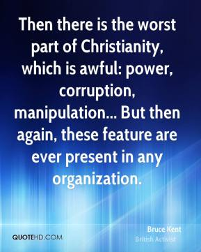 Then there is the worst part of Christianity, which is awful: power, corruption, manipulation... But then again, these feature are ever present in any organization.