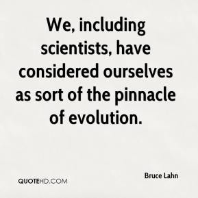 We, including scientists, have considered ourselves as sort of the pinnacle of evolution.