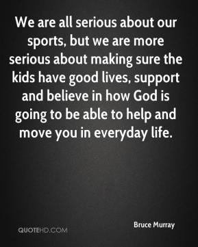 We are all serious about our sports, but we are more serious about making sure the kids have good lives, support and believe in how God is going to be able to help and move you in everyday life.