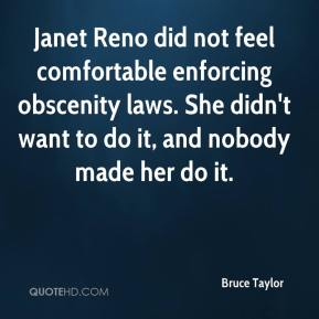 Bruce Taylor - Janet Reno did not feel comfortable enforcing obscenity laws. She didn't want to do it, and nobody made her do it.