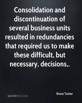 Bruce Turner - Consolidation and discontinuation of several business units resulted in redundancies that required us to make these difficult, but necessary, decisions.