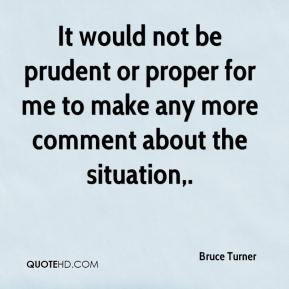 Bruce Turner - It would not be prudent or proper for me to make any more comment about the situation.