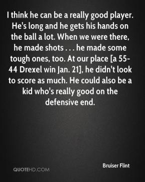 I think he can be a really good player. He's long and he gets his hands on the ball a lot. When we were there, he made shots . . . he made some tough ones, too. At our place [a 55-44 Drexel win Jan. 21], he didn't look to score as much. He could also be a kid who's really good on the defensive end.
