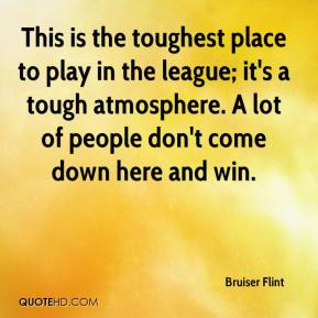 This is the toughest place to play in the league; it's a tough atmosphere. A lot of people don't come down here and win.
