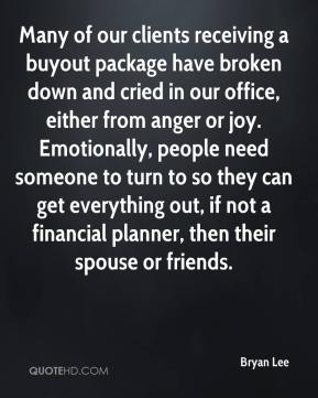 Bryan Lee - Many of our clients receiving a buyout package have broken down and cried in our office, either from anger or joy. Emotionally, people need someone to turn to so they can get everything out, if not a financial planner, then their spouse or friends.