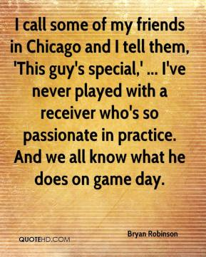 I call some of my friends in Chicago and I tell them, 'This guy's special,' ... I've never played with a receiver who's so passionate in practice. And we all know what he does on game day.