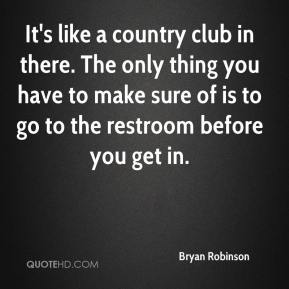 It's like a country club in there. The only thing you have to make sure of is to go to the restroom before you get in.