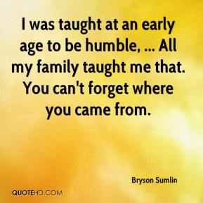 Bryson Sumlin - I was taught at an early age to be humble, ... All my family taught me that. You can't forget where you came from.