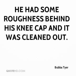 Bubba Tyer - He had some roughness behind his knee cap and it was cleaned out.
