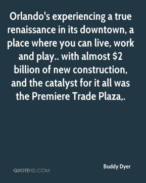 Buddy Dyer - Orlando's experiencing a true renaissance in its downtown, a place where you can live, work and play.. with almost $2 billion of new construction, and the catalyst for it all was the Premiere Trade Plaza.