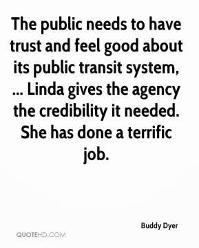 Buddy Dyer - The public needs to have trust and feel good about its public transit system, ... Linda gives the agency the credibility it needed. She has done a terrific job.