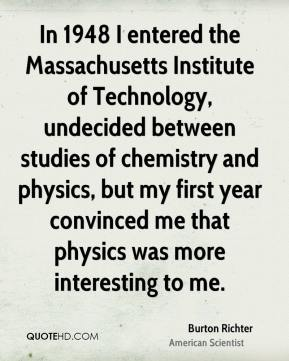 Burton Richter - In 1948 I entered the Massachusetts Institute of Technology, undecided between studies of chemistry and physics, but my first year convinced me that physics was more interesting to me.