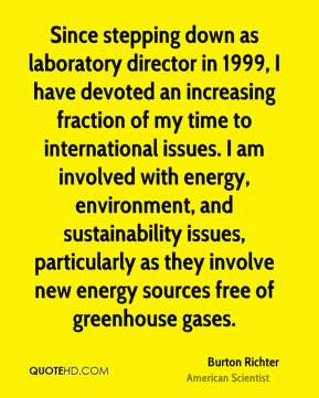 Burton Richter - Since stepping down as laboratory director in 1999, I have devoted an increasing fraction of my time to international issues. I am involved with energy, environment, and sustainability issues, particularly as they involve new energy sources free of greenhouse gases.