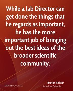 Burton Richter - While a lab Director can get done the things that he regards as important, he has the more important job of bringing out the best ideas of the broader scientific community.