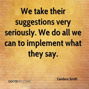 Candace Smith - We take their suggestions very seriously. We do all we can to implement what they say.