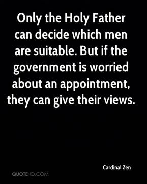Cardinal Zen - Only the Holy Father can decide which men are suitable. But if the government is worried about an appointment, they can give their views.