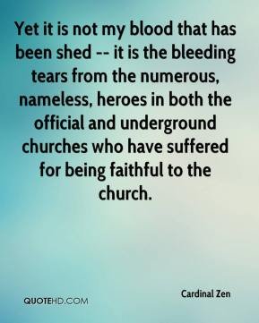 Cardinal Zen - Yet it is not my blood that has been shed -- it is the bleeding tears from the numerous, nameless, heroes in both the official and underground churches who have suffered for being faithful to the church.