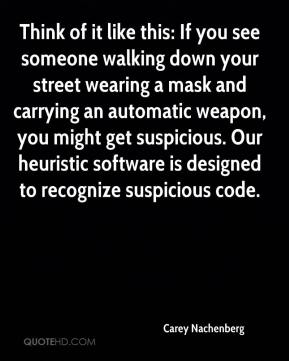 Think of it like this: If you see someone walking down your street wearing a mask and carrying an automatic weapon, you might get suspicious. Our heuristic software is designed to recognize suspicious code.