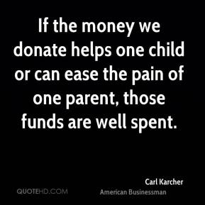 Carl Karcher - If the money we donate helps one child or can ease the pain of one parent, those funds are well spent.