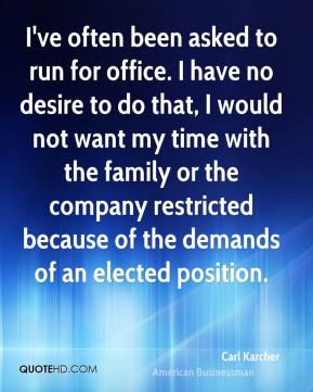 I've often been asked to run for office. I have no desire to do that, I would not want my time with the family or the company restricted because of the demands of an elected position.