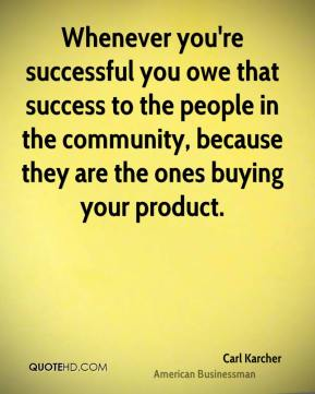 Whenever you're successful you owe that success to the people in the community, because they are the ones buying your product.
