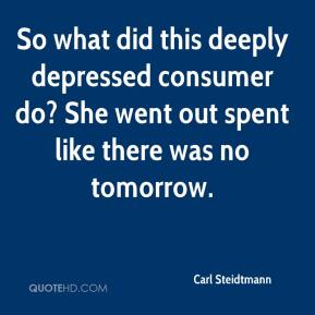Carl Steidtmann - So what did this deeply depressed consumer do? She went out spent like there was no tomorrow.