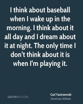 I think about baseball when I wake up in the morning. I think about it all day and I dream about it at night. The only time I don't think about it is when I'm playing it.