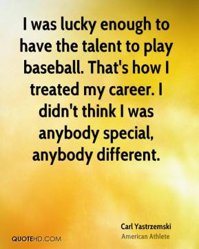 I was lucky enough to have the talent to play baseball. That's how I treated my career. I didn't think I was anybody special, anybody different.