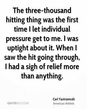 The three-thousand hitting thing was the first time I let individual pressure get to me. I was uptight about it. When I saw the hit going through, I had a sigh of relief more than anything.